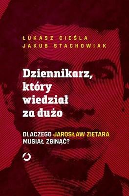 Łukasz Cieśla, Jakub Stachowiak - Dziennikarz, który wiedział za dużo. Dlaczego Jarosław Ziętara musiał zginąć?