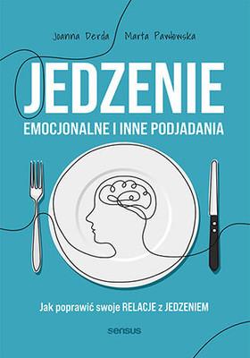 Joanna Derda, Marta Pawłowska - Jedzenie emocjonalne i inne podjadania. Jak poprawić swoje relacje z jedzeniem