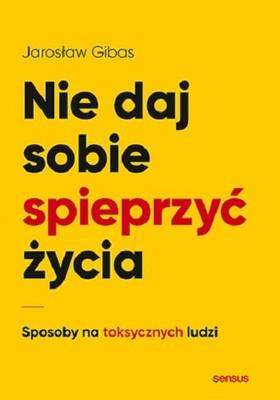 Jarosław Gibas - Nie daj sobie spieprzyć życia. Sposoby na toksycznych ludzi
