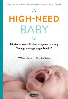 William Sears, Martha Sears - High-need baby. Jak skutecznie zadbać o szczególne potrzeby twojego wymagającego dziecka?