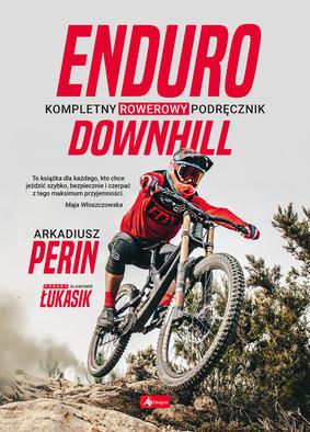 Arkadiusz Perin, Sławomir Łukasik - Enduro i Downhill. Kompletny rowerowy podręcznik