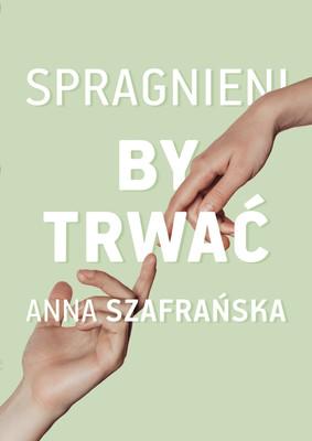 Anna Szafrańska - Spragnieni, by trwać