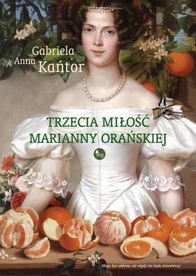 Gabriela Anna Kańtor - Trzecia miłość Marianny Orańskiej