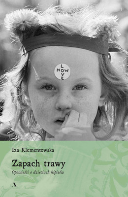 Iza Klementowska - Zapach trawy. Opowieści o dzieciach hipisów