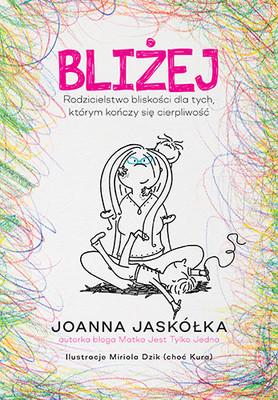 Joanna Jaskółka - Bliżej. Rodzicielstwo bliskości dla tych, którym kończy się cierpliwość
