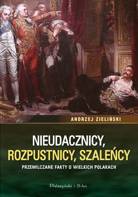 Andrzej Zieliński - Nieudacznicy, rozpustnicy, szaleńcy. Przemilczane fakty o wielkich Polakach