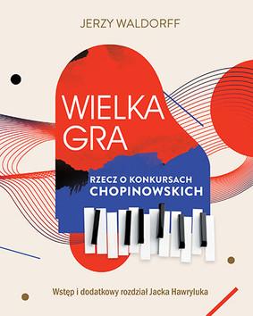 Jerzy Waldorff, Jacek Hawryluk - Wielka gra. Rzecz o konkursach chopinowskich