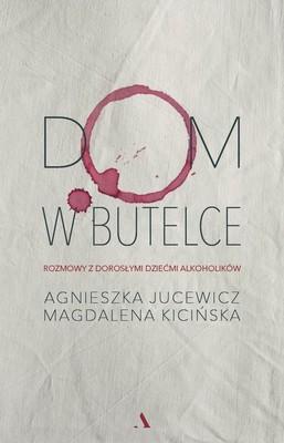 Agnieszka Jucewicz, Magdalena Kicińska - Dom w butelce. Rozmowy z Dorosłymi Dziećmi Alkoholików
