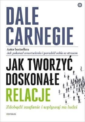 Dale Carnegie - Jak tworzyć doskonałe relacje. Zdobądź zaufanie i wpływaj na ludzi