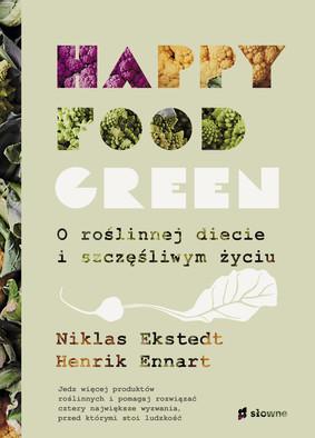 Niklas Ekstedt, Henrik Ennart - Happy food green. O roślinnej diecie i szczęśliwym życiu / Niklas Ekstedt, Henrik Ennart - Happy Food Green