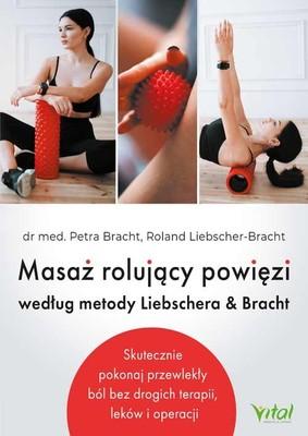 Petra Bracht, Roland Liebscher-Bracht - Masaż rolujący powięzi według metody Liebschera & Bracht. Skutecznie pokonaj przewlekły ból bez drogich terapii, leków i operacji