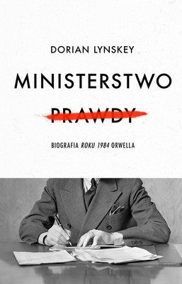 Dorian Lynskey - Ministerstwo Prawdy. Biografia Roku 1984 Orwella