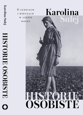 Karolina Sulej - Historie osobiste. O ludziach i rzeczach w czasie wojny