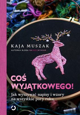 Kaja Muszak - Coś wyjątkowego! Jak wyszywać napisy i wzory na wszystkie pory roku