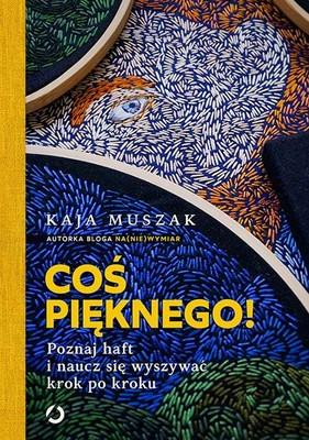 Kaja Muszak - Coś pięknego! Poznaj haft i naucz się wyszywać krok po kroku
