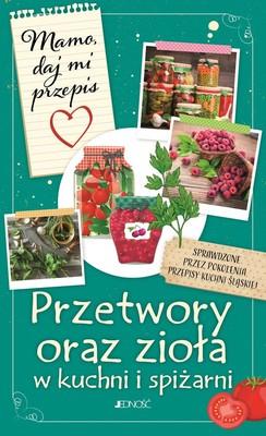 Justyna Bielecka - Mamo, daj mi przepis. Przetwory oraz zioła w kuchni i spiżarni
