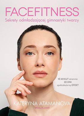 Kateryna Atamanova - Facefitness. Sekrety odmładzającej gimnastyki twarzy
