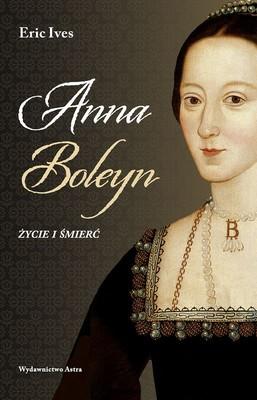 Eric Ives - Anna Boleyn. Życie i śmierć