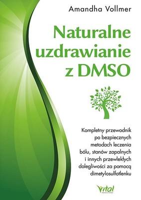 Amandha Vollmer - Naturalne uzdrawianie z DMSO. Kompletny przewodnik po bezpiecznych metodach leczenia bólu, stanów zapalnych i innych przewlekłych dolegliwości za pomocą dimetylosulfotlenku