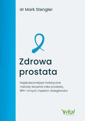 Mark Stengler - Zdrowa prostata. Najskuteczniejsze holistyczne metody leczenia raka prostaty, BPH i innych męskich dolegliwości