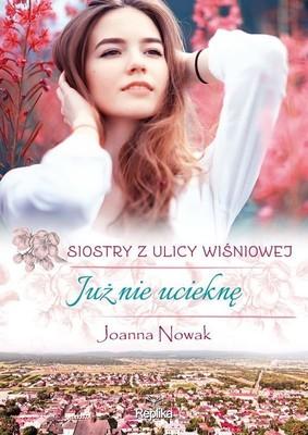 Joanna Nowak - Już nie ucieknę. Siostry z ulicy Wiśniowej. Tom 1