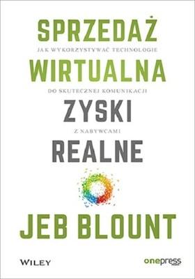 Jeb Blount - Sprzedaż wirtualna, zyski realne. Jak wykorzystywać technologie do skutecznej komunikacji z nabywcami