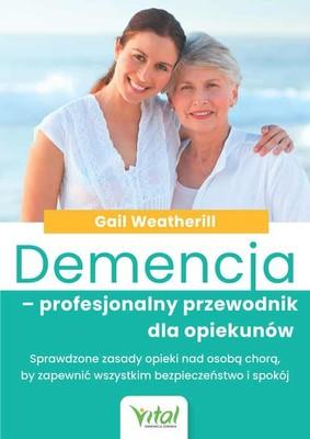 Gail Weatherill - Demencja - profesjonalny przewodnik dla opiekunów. Sprawdzone zasady opieki nad osobą chorą, by zapewnić wszystkim bezpieczeństwo i spokój