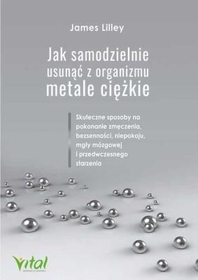 James Lilley - Jak samodzielnie usunąć z organizmu metale ciężkie. Skuteczne sposoby na pokonanie zmęczenia, bezsenności, niepokoju, mgły mózgowej i przedwczesnego starzenia