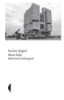 Paulina Siegień - Miasto bajka. Wiele historii Kaliningradu