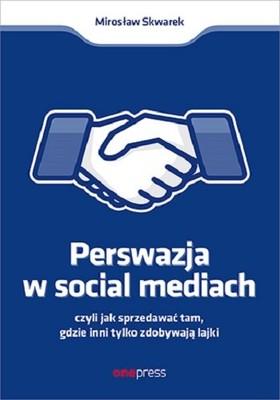 Mirosław Skwarek - Perswazja w Social Media, czyli jak sprzedawać tam, gdzie inni zdobywają tylko lajki