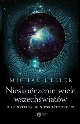 Michał Heller - Nieskończenie wiele wszechświatów. Od Einsteina do nieskończoności