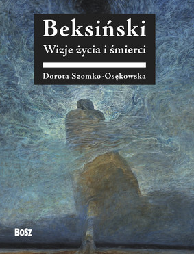Dorota Szomko-Osenkowska - Beksiński. Wizje życia i śmierci