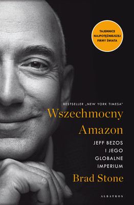 Brad Stone - Wszechmocny Amazon. Jeff Bezos i jego globalne imperium / Brad Stone - Amazon Unbound: Jeff Bezos And The Invention Of A Global Empire