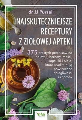 JJ Pursell - Najskuteczniejsze receptury z ziołowej apteki. 375 prostych przepisów na nalewki, herbaty, maści, kapsułki i oleje, które wyeliminują powszechne dolegliwości i choroby