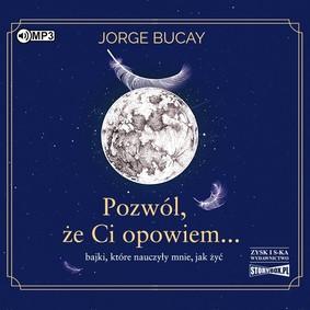 Jorge Bucay - Pozwól, że Ci opowiem... bajki, które nauczyły mnie, jak żyć / Jorge Bucay - Déjame Que Te Cuente