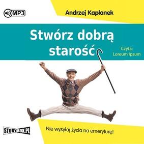 Andrzej Kapłanek - Stwórz dobrą starość. Nie wysyłaj życia na emeryturę!
