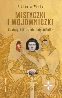 Elżbieta Wiater - Mistyczki i wojowniczki. Kobiety, które zmieniały Kościół