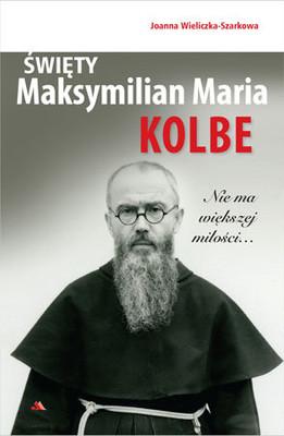 Joanna Wieliczka-Szarkowa - Święty Maksymilian Maria Kolbe. Nie ma większej miłości…