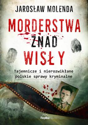Jarosław Molenda - Morderstwa znad Wisły. Tajemnicze i nierozwikłane polskie sprawy kryminalne