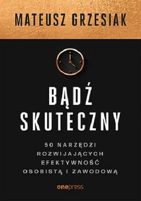 Mateusz Grzesiak - Bądź skuteczny. 50 narzędzi rozwijających efektywność osobistą i zawodową