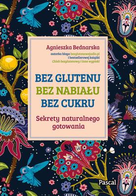 Agnieszka Bednarska - Bez glutenu, bez nabiału, bez cukru. Sekrety naturalnego gotowania