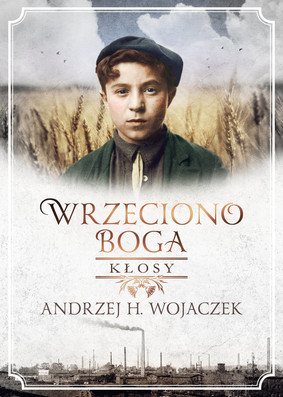 Andrzej Wojaczek - Wrzeciono Boga. Kłosy / Andrzej H. Wojaczek - Wrzeciono Boga. Kłosy