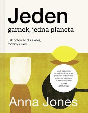 Anna Jones - Jeden garnek, jedna planeta. Jak gotować dla siebie, rodziny i Ziemi