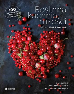 Ida Kulawik, Katarzyna Cichoń - Roślinna kuchnia miłości. Gotuj, jedz, kochaj