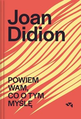 Joan Didion - Powiem wam, co o tym myślę