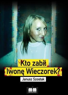 Janusz Szostak - Kto zabił Iwonę Wieczorek?