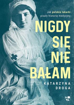 Katarzyna Droga - Nigdy się nie bałam. Jak polskie lekarki pisały historię medycyny