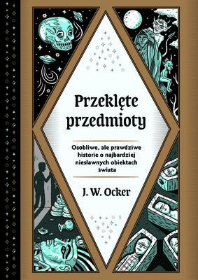 J.W. Ocker - Przeklęte przedmioty. Osobliwe, ale prawdziwe historie o najbardziej niesławnych obiektach świata