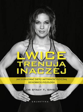 Stacy T. Sims - Lwice trenują inaczej. Jak dopasować dietę i aktywność fizyczną do kobiecej fizjologii