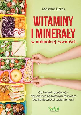 Mascha Davis - Witaminy i minerały w naturalnej żywności. Co i w jaki sposób jeść, aby cieszyć się świetnym zdrowiem bez konieczności suplementacji